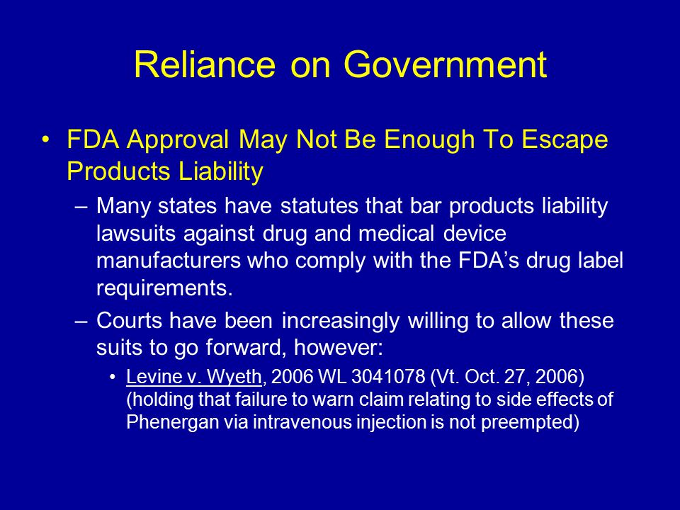 Reliance on Government FDA Approval May Not Be Enough To Escape Products Liability –Many states have statutes that bar products liability lawsuits against drug and medical device manufacturers who comply with the FDA's drug label requirements.