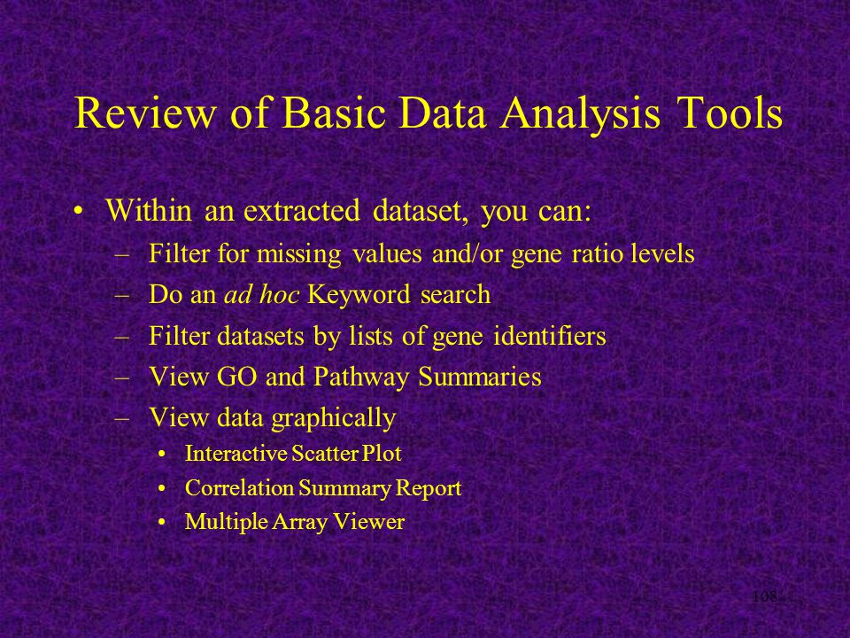 108 Review of Basic Data Analysis Tools Within an extracted dataset, you can: – Filter for missing values and/or gene ratio levels – Do an ad hoc Keyword search – Filter datasets by lists of gene identifiers – View GO and Pathway Summaries – View data graphically Interactive Scatter Plot Correlation Summary Report Multiple Array Viewer