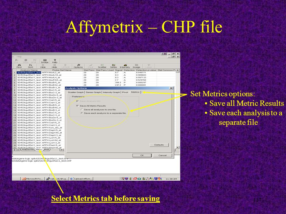117 Affymetrix – CHP file Set Metrics options: Save all Metric Results Save each analysis to a separate file Select Metrics tab before saving