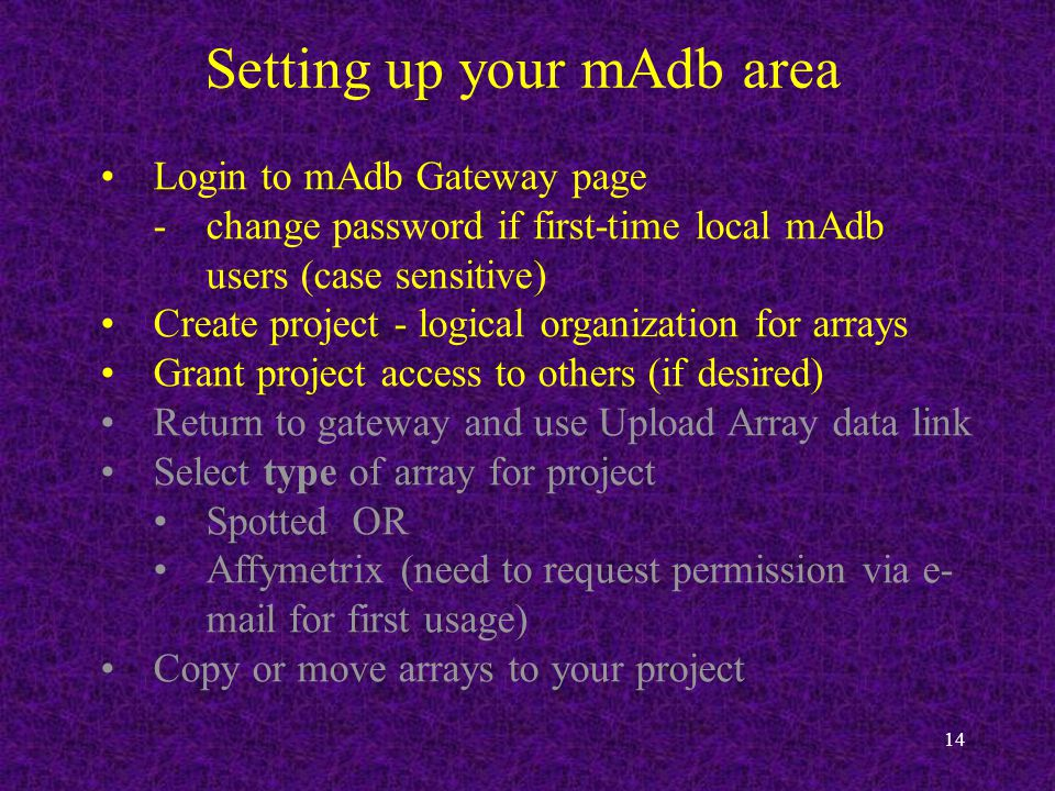 14 Setting up your mAdb area Login to mAdb Gateway page -change password if first-time local mAdb users (case sensitive) Create project - logical organization for arrays Grant project access to others (if desired) Return to gateway and use Upload Array data link Select type of array for project Spotted OR Affymetrix (need to request permission via e- mail for first usage) Copy or move arrays to your project