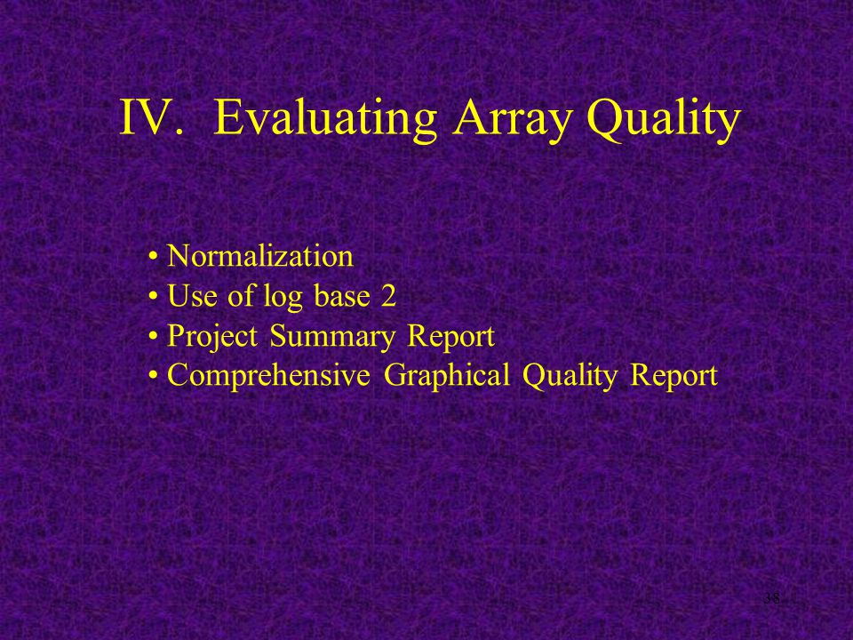 38 IV. Evaluating Array Quality Normalization Use of log base 2 Project Summary Report Comprehensive Graphical Quality Report