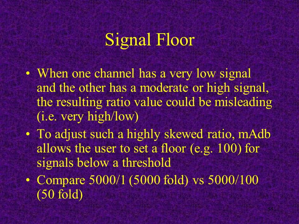55 Signal Floor When one channel has a very low signal and the other has a moderate or high signal, the resulting ratio value could be misleading (i.e.