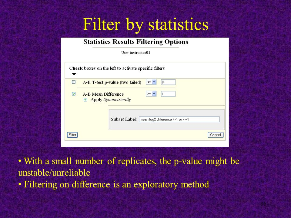 Filter by statistics 86 With a small number of replicates, the p-value might be unstable/unreliable Filtering on difference is an exploratory method