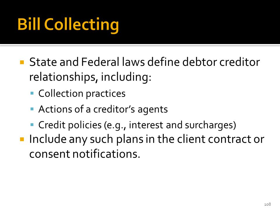  State and Federal laws define debtor creditor relationships, including:  Collection practices  Actions of a creditor's agents  Credit policies (e.g., interest and surcharges)  Include any such plans in the client contract or consent notifications.