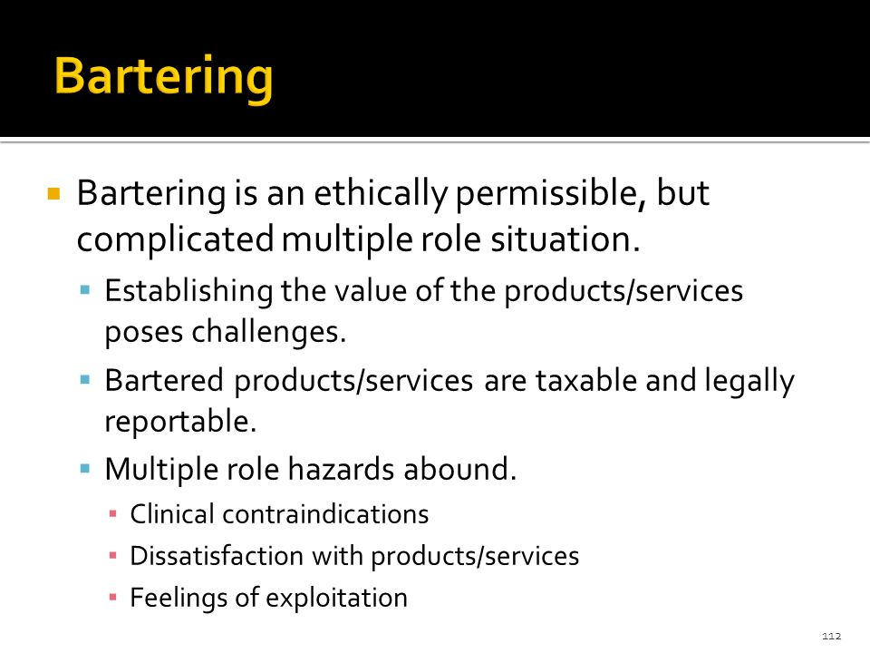 Bartering is an ethically permissible, but complicated multiple role situation.