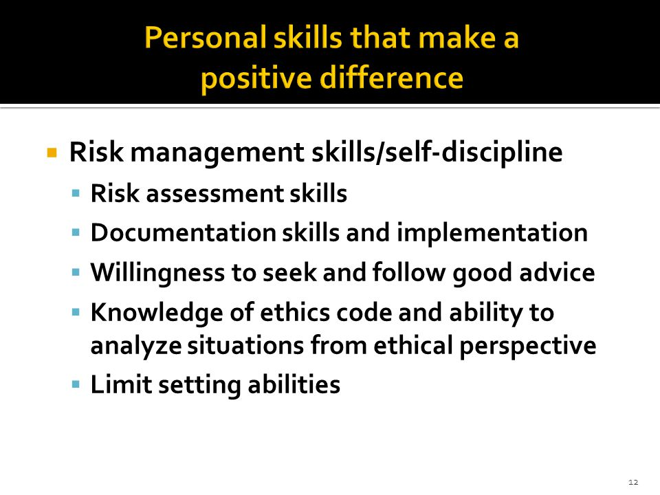 12  Risk management skills/self-discipline  Risk assessment skills  Documentation skills and implementation  Willingness to seek and follow good advice  Knowledge of ethics code and ability to analyze situations from ethical perspective  Limit setting abilities