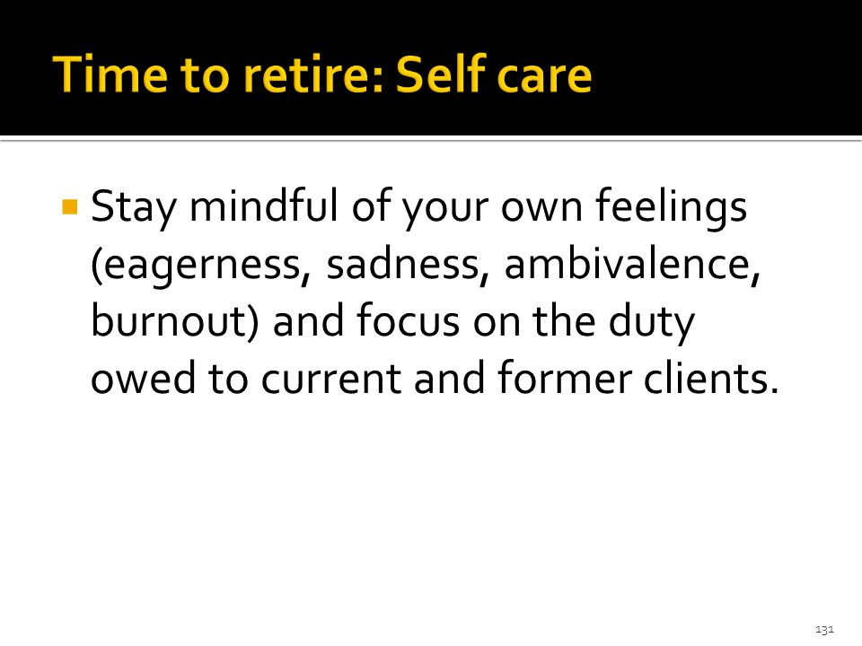  Stay mindful of your own feelings (eagerness, sadness, ambivalence, burnout) and focus on the duty owed to current and former clients.