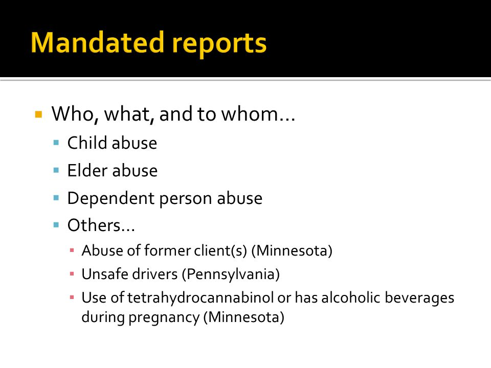  Who, what, and to whom…  Child abuse  Elder abuse  Dependent person abuse  Others… ▪ Abuse of former client(s) (Minnesota) ▪ Unsafe drivers (Pennsylvania) ▪ Use of tetrahydrocannabinol or has alcoholic beverages during pregnancy (Minnesota)