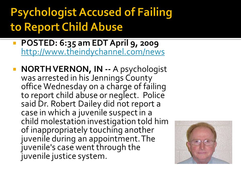  POSTED: 6:35 am EDT April 9, 2009 http://www.theindychannel.com/news http://www.theindychannel.com/news  NORTH VERNON, IN -- A psychologist was arrested in his Jennings County office Wednesday on a charge of failing to report child abuse or neglect.