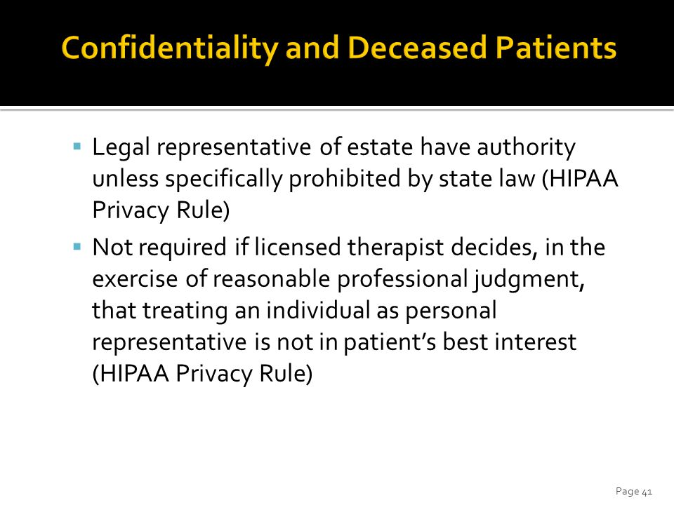  Legal representative of estate have authority unless specifically prohibited by state law (HIPAA Privacy Rule)  Not required if licensed therapist decides, in the exercise of reasonable professional judgment, that treating an individual as personal representative is not in patient's best interest (HIPAA Privacy Rule) Page 41