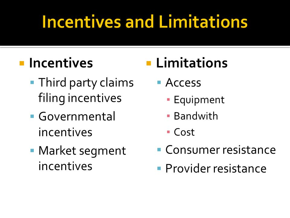  Incentives  Third party claims filing incentives  Governmental incentives  Market segment incentives  Limitations  Access ▪ Equipment ▪ Bandwith ▪ Cost  Consumer resistance  Provider resistance