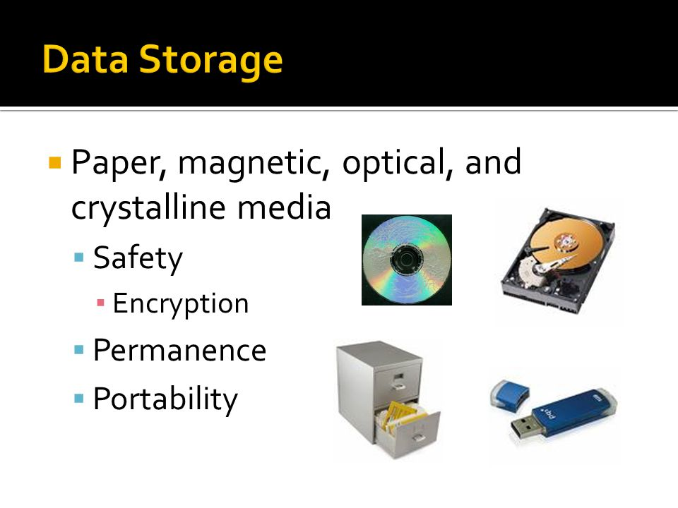  Paper, magnetic, optical, and crystalline media  Safety ▪ Encryption  Permanence  Portability