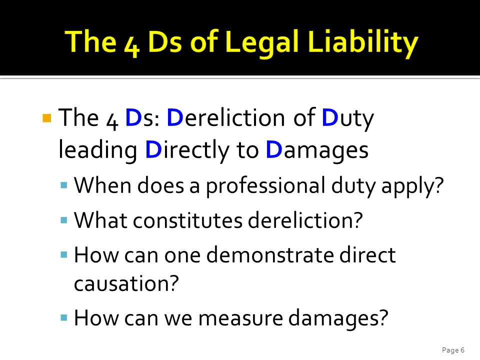  The 4 Ds: Dereliction of Duty leading Directly to Damages  When does a professional duty apply.