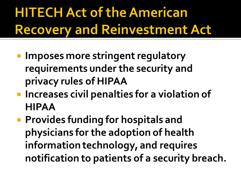  Imposes more stringent regulatory requirements under the security and privacy rules of HIPAA  Increases civil penalties for a violation of HIPAA  Provides funding for hospitals and physicians for the adoption of health information technology, and requires notification to patients of a security breach.