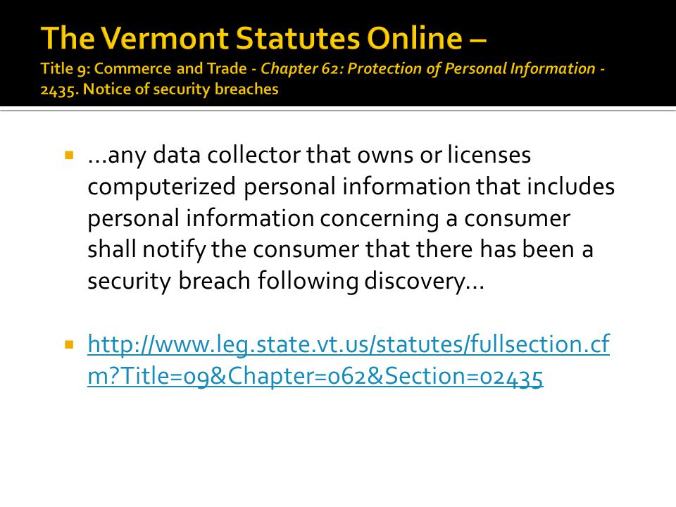  …any data collector that owns or licenses computerized personal information that includes personal information concerning a consumer shall notify the consumer that there has been a security breach following discovery…  http://www.leg.state.vt.us/statutes/fullsection.cf m Title=09&Chapter=062&Section=02435 http://www.leg.state.vt.us/statutes/fullsection.cf m Title=09&Chapter=062&Section=02435
