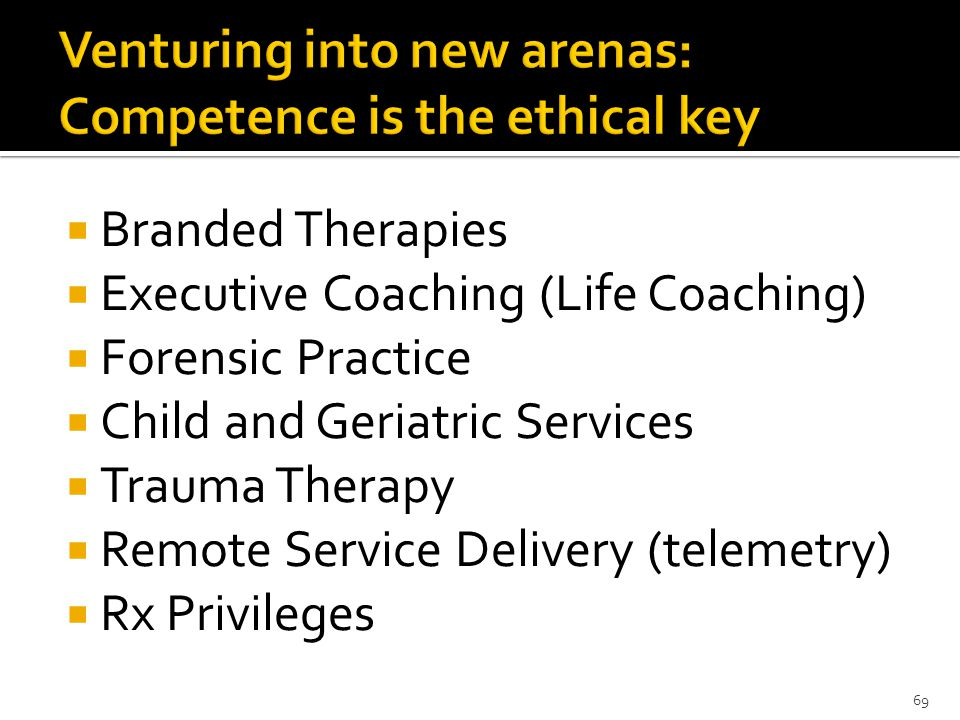  Branded Therapies  Executive Coaching (Life Coaching)  Forensic Practice  Child and Geriatric Services  Trauma Therapy  Remote Service Delivery (telemetry)  Rx Privileges 69