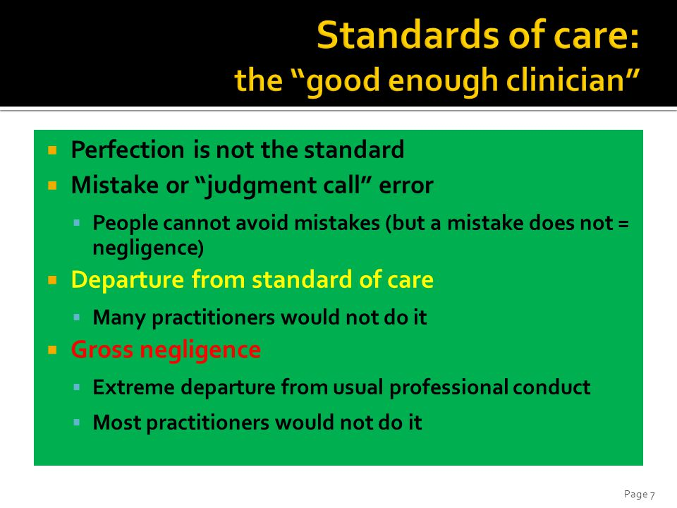  Perfection is not the standard  Mistake or judgment call error  People cannot avoid mistakes (but a mistake does not = negligence)  Departure from standard of care  Many practitioners would not do it  Gross negligence  Extreme departure from usual professional conduct  Most practitioners would not do it Page 7