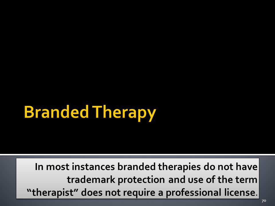In most instances branded therapies do not have trademark protection and use of the term therapist does not require a professional license.