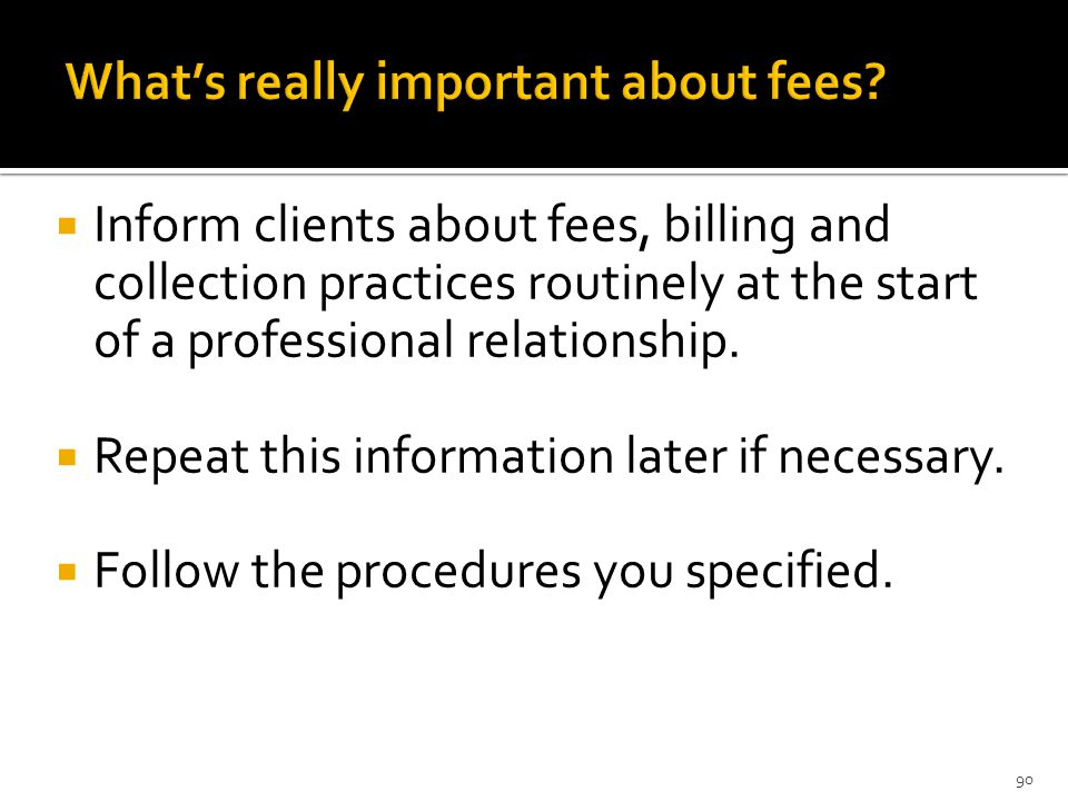  Inform clients about fees, billing and collection practices routinely at the start of a professional relationship.