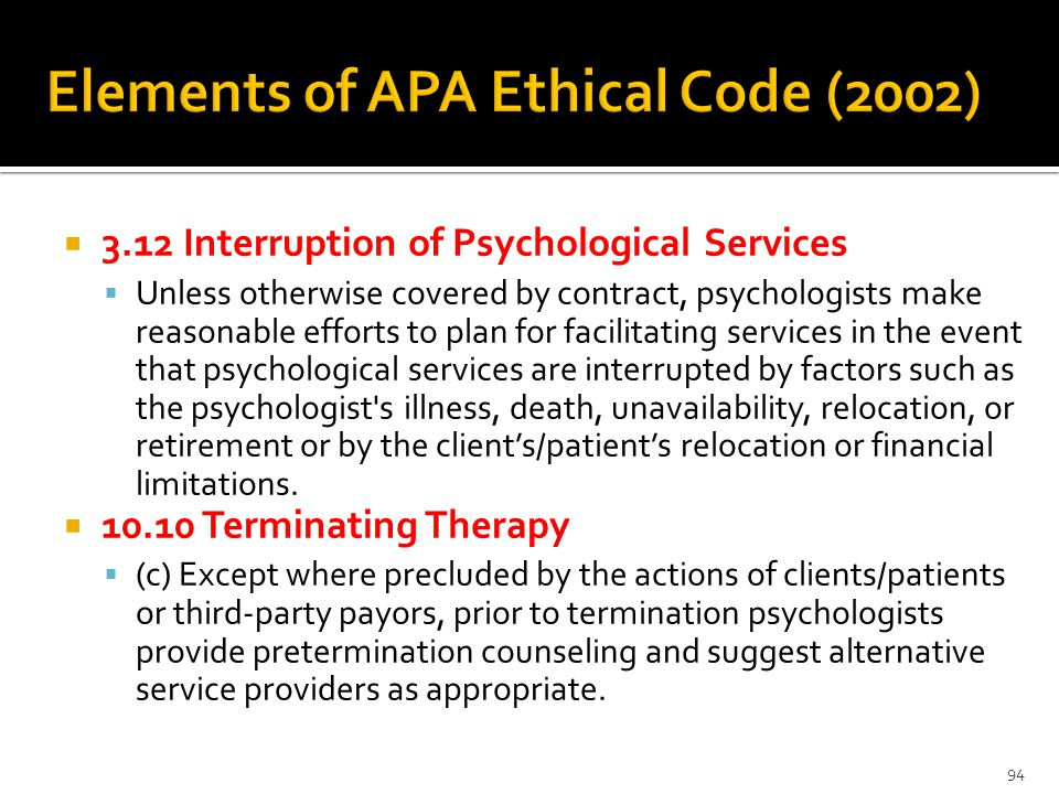  3.12 Interruption of Psychological Services  Unless otherwise covered by contract, psychologists make reasonable efforts to plan for facilitating services in the event that psychological services are interrupted by factors such as the psychologist s illness, death, unavailability, relocation, or retirement or by the client's/patient's relocation or financial limitations.