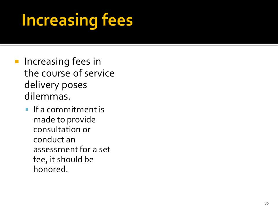  Increasing fees in the course of service delivery poses dilemmas.