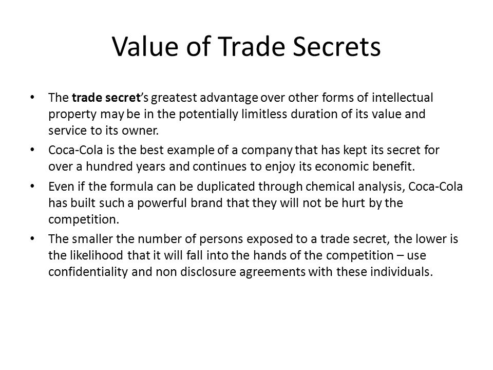 Value of Trade Secrets The trade secret's greatest advantage over other forms of intellectual property may be in the potentially limitless duration of its value and service to its owner.