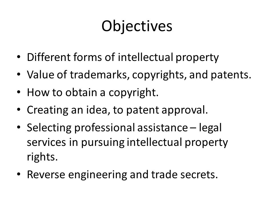 Objectives Different forms of intellectual property Value of trademarks, copyrights, and patents.