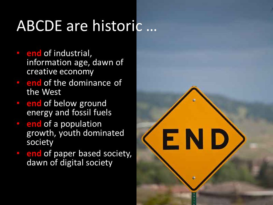 ABCDE are historic … end of industrial, information age, dawn of creative economy end of the dominance of the West end of below ground energy and fossil fuels end of a population growth, youth dominated society end of paper based society, dawn of digital society