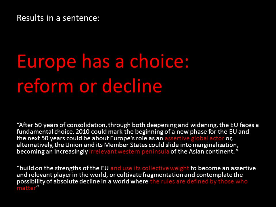 "Results in a sentence: Europe has a choice: reform or decline ""After 50 years of consolidation, through both deepening and widening, the EU faces a fu"
