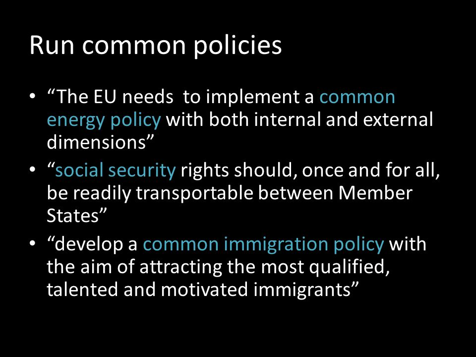 Run common policies The EU needs to implement a common energy policy with both internal and external dimensions social security rights should, once and for all, be readily transportable between Member States develop a common immigration policy with the aim of attracting the most qualified, talented and motivated immigrants