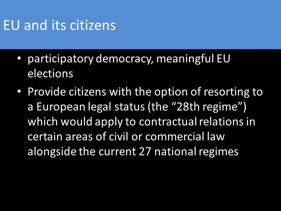 EU and its citizens participatory democracy, meaningful EU elections Provide citizens with the option of resorting to a European legal status (the 28th regime ) which would apply to contractual relations in certain areas of civil or commercial law alongside the current 27 national regimes