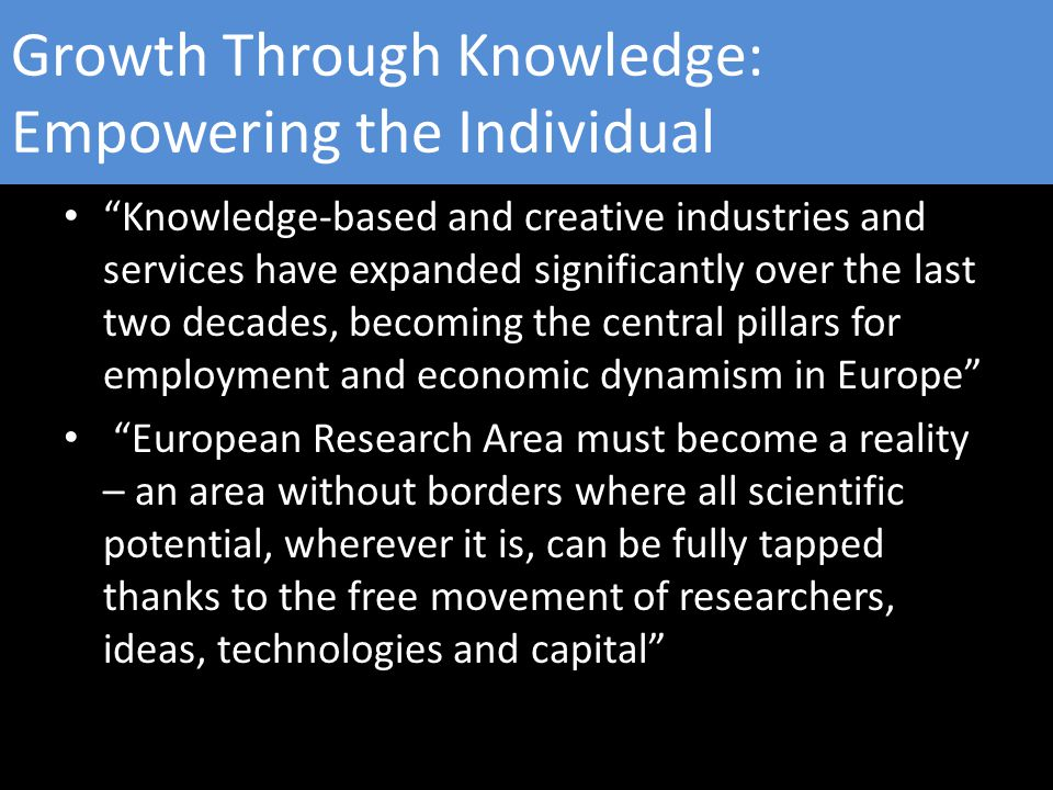 Growth Through Knowledge: Empowering the Individual Knowledge-based and creative industries and services have expanded significantly over the last two decades, becoming the central pillars for employment and economic dynamism in Europe European Research Area must become a reality – an area without borders where all scientific potential, wherever it is, can be fully tapped thanks to the free movement of researchers, ideas, technologies and capital