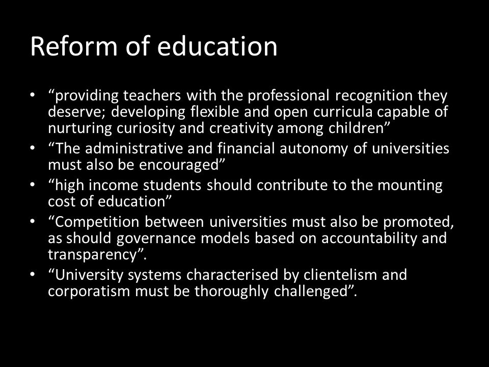 Reform of education providing teachers with the professional recognition they deserve; developing flexible and open curricula capable of nurturing curiosity and creativity among children The administrative and financial autonomy of universities must also be encouraged high income students should contribute to the mounting cost of education Competition between universities must also be promoted, as should governance models based on accountability and transparency .
