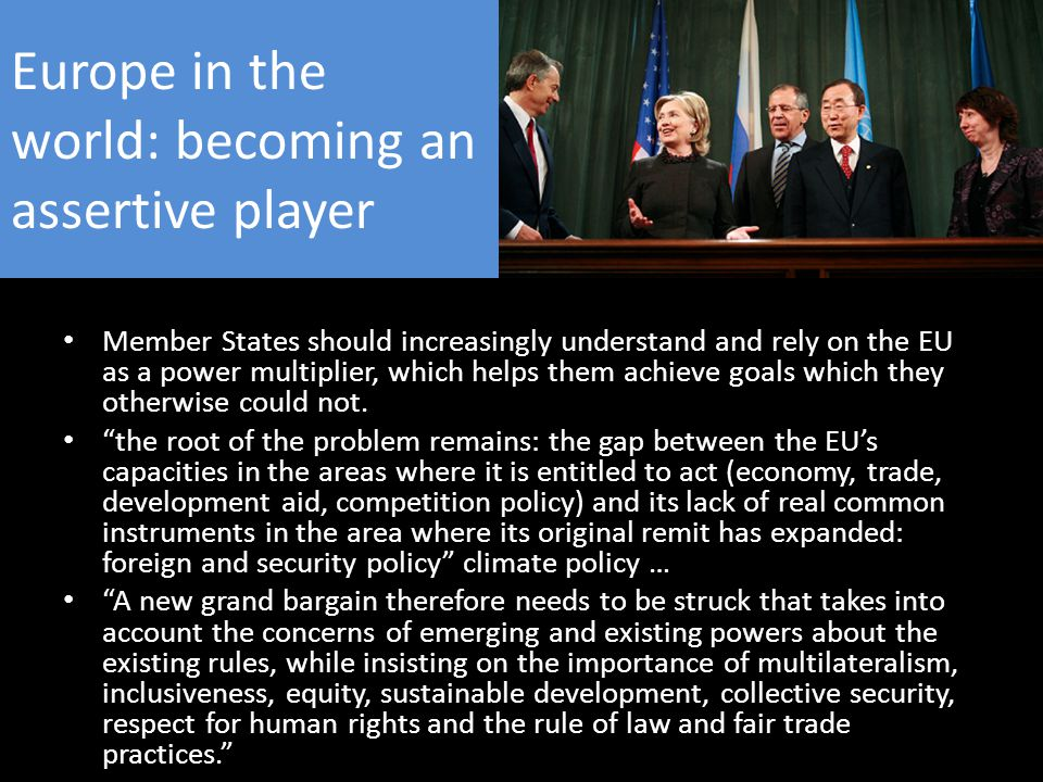 Europe in the world: becoming an assertive player Member States should increasingly understand and rely on the EU as a power multiplier, which helps them achieve goals which they otherwise could not.