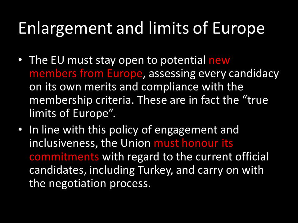 Enlargement and limits of Europe The EU must stay open to potential new members from Europe, assessing every candidacy on its own merits and complianc