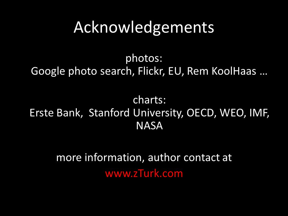 Acknowledgements photos: Google photo search, Flickr, EU, Rem KoolHaas … charts: Erste Bank, Stanford University, OECD, WEO, IMF, NASA more informatio