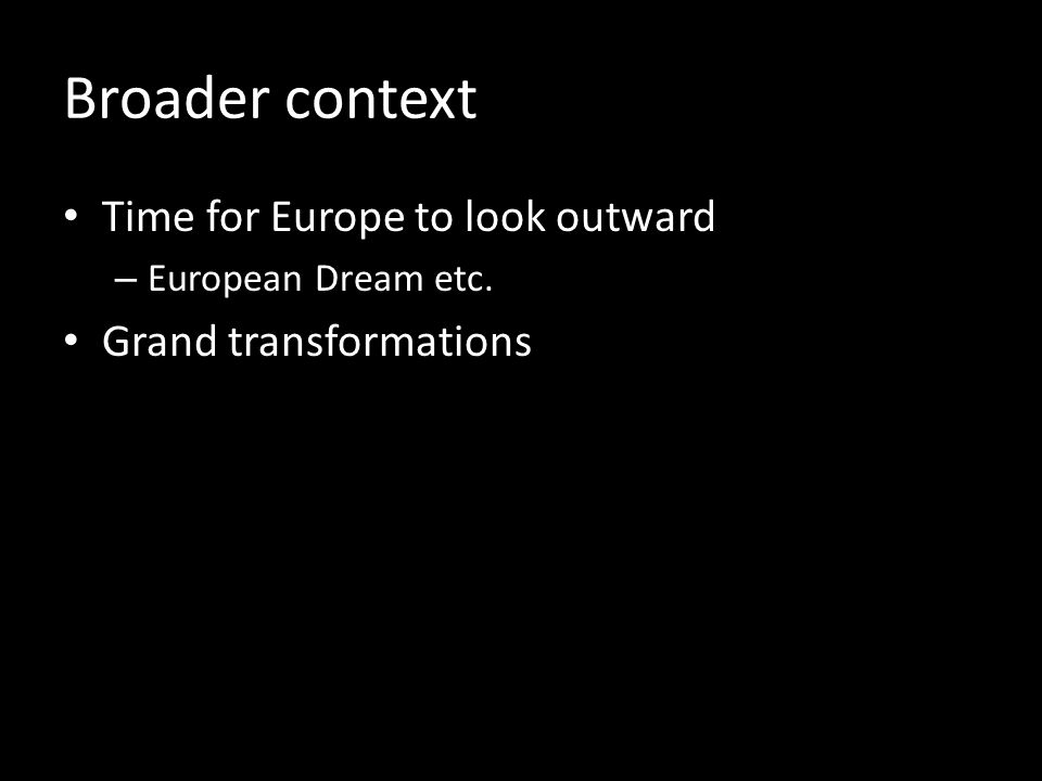 Broader context Time for Europe to look outward – European Dream etc. Grand transformations