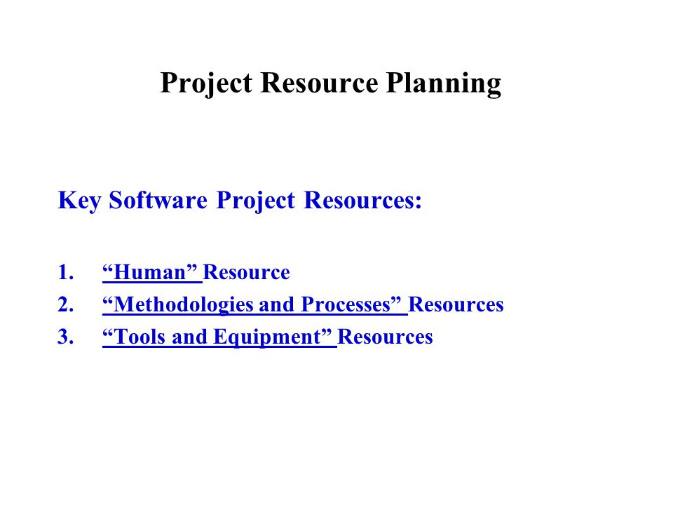 Project Resource Planning Key Software Project Resources: 1. Human Resource 2. Methodologies and Processes Resources 3. Tools and Equipment Resources