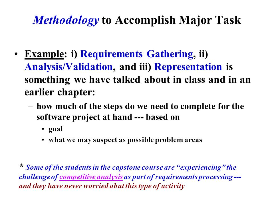Methodology to Accomplish Major Task Example: i) Requirements Gathering, ii) Analysis/Validation, and iii) Representation is something we have talked about in class and in an earlier chapter: –how much of the steps do we need to complete for the software project at hand --- based on goal what we may suspect as possible problem areas * Some of the students in the capstone course are experiencing the challenge of competitive analysis as part of requirements processing --- and they have never worried abut this type of activity