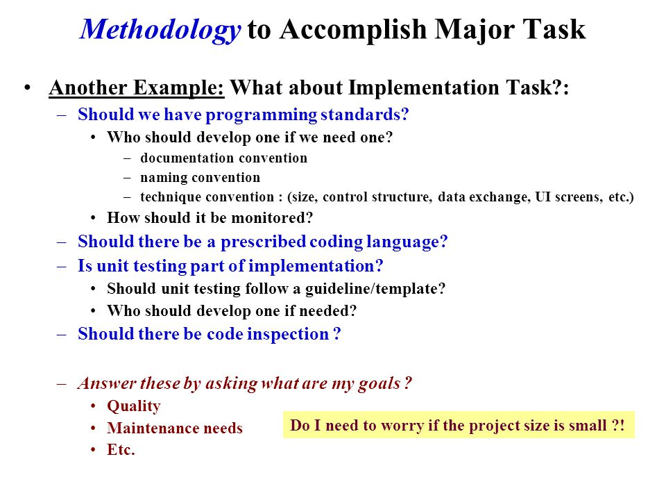 Methodology to Accomplish Major Task Another Example: What about Implementation Task : –Should we have programming standards.