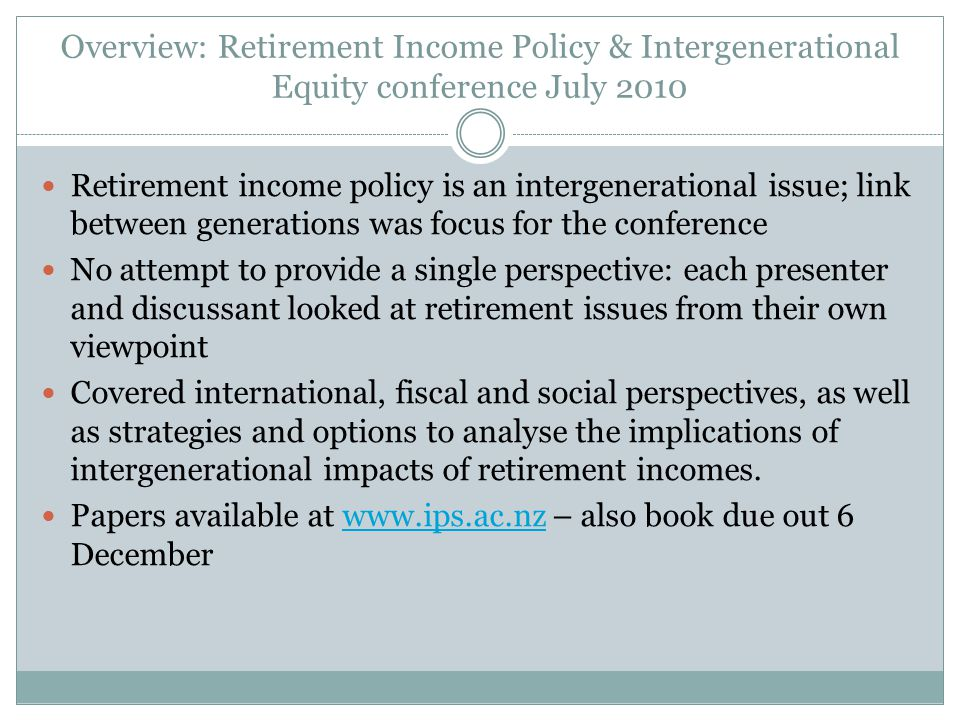 Overview: Retirement Income Policy & Intergenerational Equity conference July 2010 Retirement income policy is an intergenerational issue; link between generations was focus for the conference No attempt to provide a single perspective: each presenter and discussant looked at retirement issues from their own viewpoint Covered international, fiscal and social perspectives, as well as strategies and options to analyse the implications of intergenerational impacts of retirement incomes.