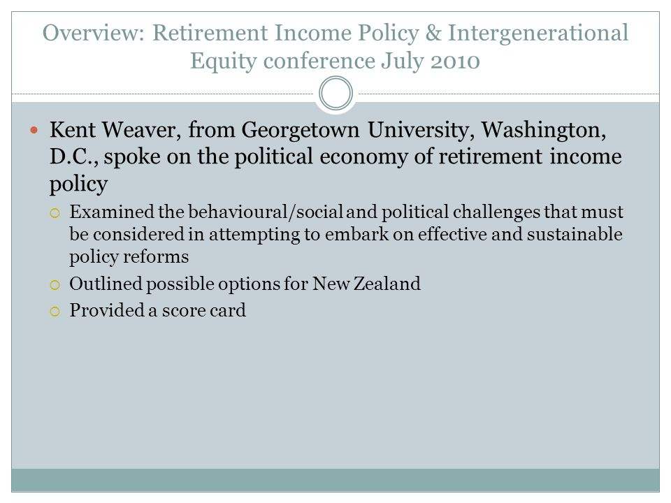 Overview: Retirement Income Policy & Intergenerational Equity conference July 2010 Kent Weaver, from Georgetown University, Washington, D.C., spoke on the political economy of retirement income policy  Examined the behavioural/social and political challenges that must be considered in attempting to embark on effective and sustainable policy reforms  Outlined possible options for New Zealand  Provided a score card