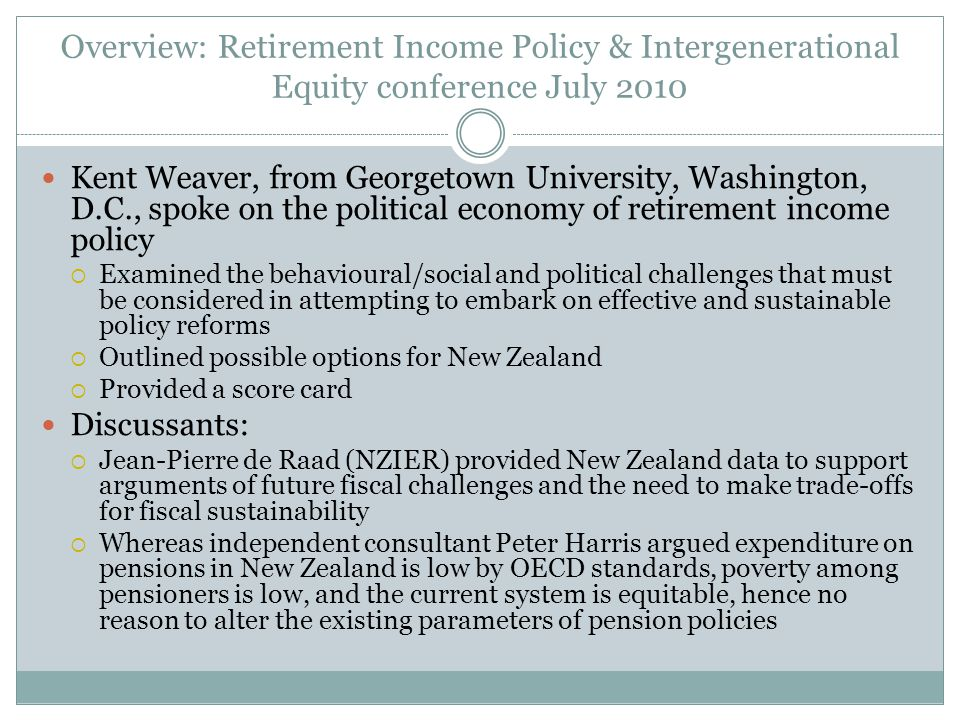 Overview: Retirement Income Policy & Intergenerational Equity conference July 2010 Kent Weaver, from Georgetown University, Washington, D.C., spoke on the political economy of retirement income policy  Examined the behavioural/social and political challenges that must be considered in attempting to embark on effective and sustainable policy reforms  Outlined possible options for New Zealand  Provided a score card Discussants:  Jean-Pierre de Raad (NZIER) provided New Zealand data to support arguments of future fiscal challenges and the need to make trade-offs for fiscal sustainability  Whereas independent consultant Peter Harris argued expenditure on pensions in New Zealand is low by OECD standards, poverty among pensioners is low, and the current system is equitable, hence no reason to alter the existing parameters of pension policies