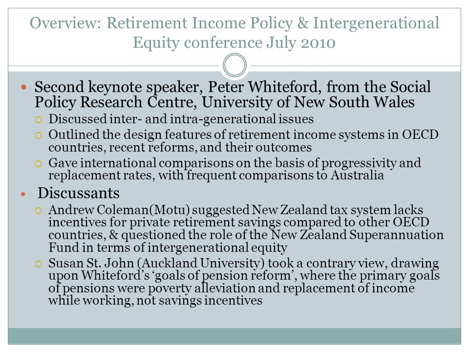Overview: Retirement Income Policy & Intergenerational Equity conference July 2010 Gabs Makhlouf (Treasury) spoke on the fiscal position and added a 2010 update to demographic change and the challenge the ageing population poses  Rise in the ratio of older people to the working age population will act as a drag on the economy's potential growth rate - even though New Zealand has a high labour force participation rate  Some serious trade-offs will be required to balance Crown finances, as current settings for spending and revenue, projected on the basis of historic growth patterns, are not sustainable over the longer term Discussants  Ganesh Nana (BERL) questioned use of labour force participation rates and dependency ratios in fiscal analysis.
