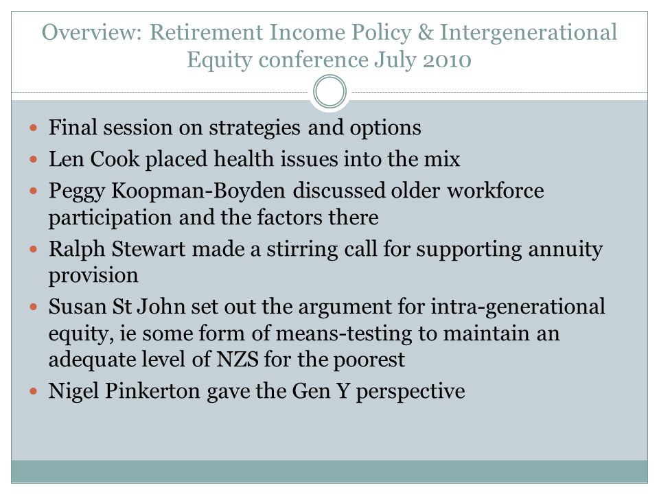 Overview: Retirement Income Policy & Intergenerational Equity conference July 2010 Final session on strategies and options Len Cook placed health issu