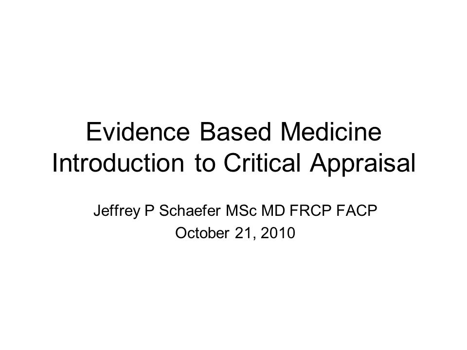 Evidence Based Medicine Introduction to Critical Appraisal Jeffrey P Schaefer MSc MD FRCP FACP October 21, 2010