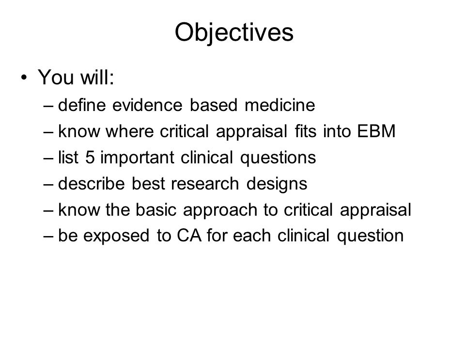 Objectives You will: –define evidence based medicine –know where critical appraisal fits into EBM –list 5 important clinical questions –describe best research designs –know the basic approach to critical appraisal –be exposed to CA for each clinical question