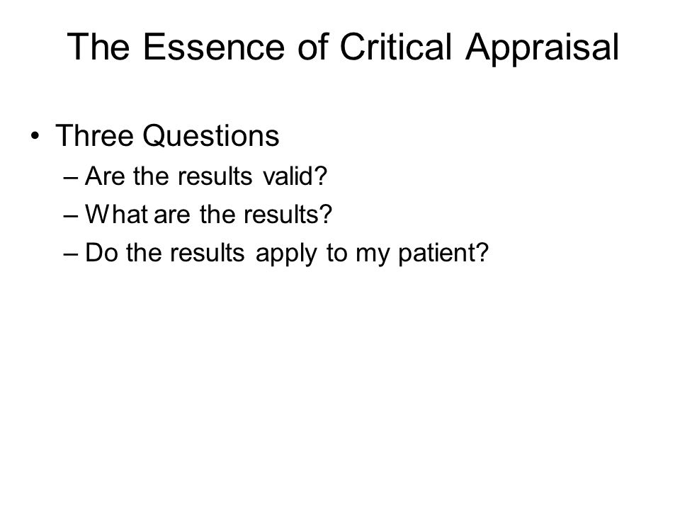 The Essence of Critical Appraisal Three Questions –Are the results valid.