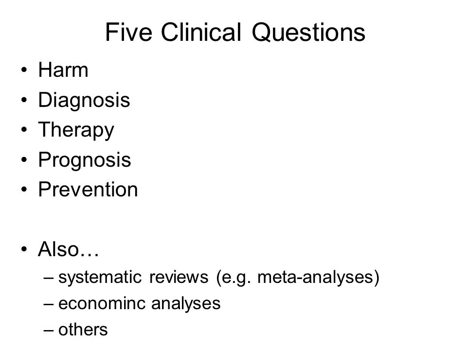 Five Clinical Questions Harm Diagnosis Therapy Prognosis Prevention Also… –systematic reviews (e.g.