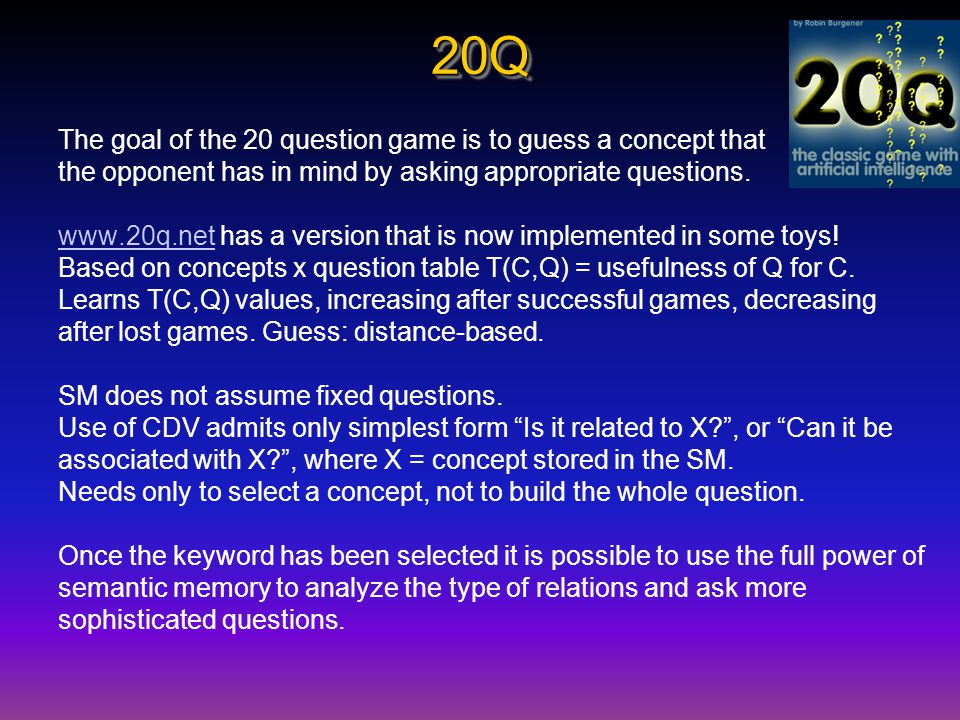 20Q20Q The goal of the 20 question game is to guess a concept that the opponent has in mind by asking appropriate questions.